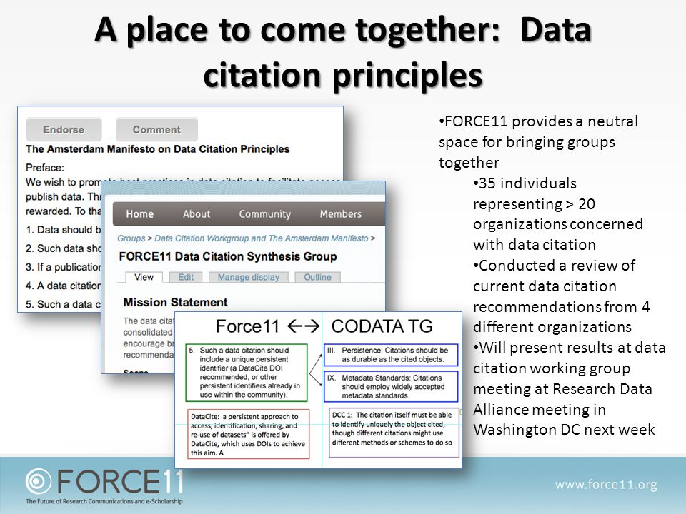 A place to come together: Data citation principles FORCE11 provides a neutral space for bringing groups together 35 individuals representing > 20 organizations concerned with data citation Conducted a review of current data citation recommendations from 4 different organizations Will present results at data citation working group meeting at Research Data Alliance meeting in Washington DC next week