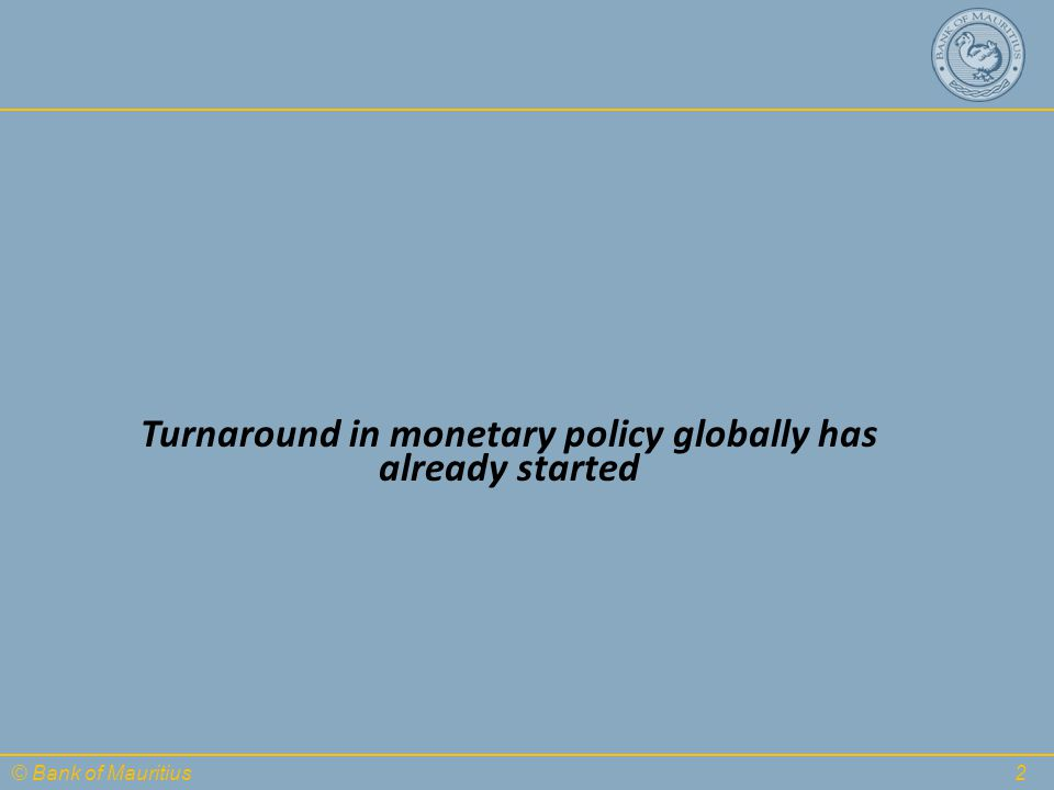 © Bank of Mauritius Turnaround in monetary policy globally has already started 2