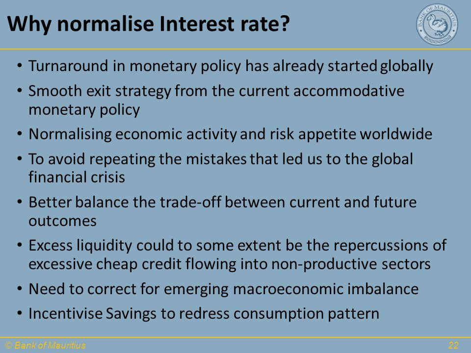 © Bank of Mauritius Why normalise Interest rate? Turnaround in monetary policy has already started globally Smooth exit strategy from the current acco