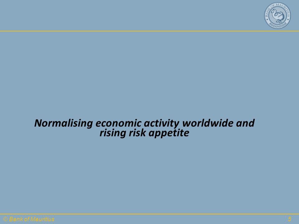 © Bank of Mauritius Normalising economic activity worldwide and rising risk appetite 5