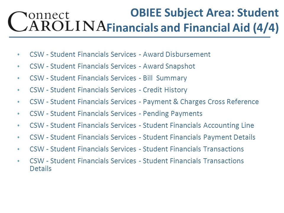 OBIEE Subject Area: Student Financials and Financial Aid (4/4) CSW - Student Financials Services - Award Disbursement CSW - Student Financials Services - Award Snapshot CSW - Student Financials Services - Bill Summary CSW - Student Financials Services - Credit History CSW - Student Financials Services - Payment & Charges Cross Reference CSW - Student Financials Services - Pending Payments CSW - Student Financials Services - Student Financials Accounting Line CSW - Student Financials Services - Student Financials Payment Details CSW - Student Financials Services - Student Financials Transactions CSW - Student Financials Services - Student Financials Transactions Details