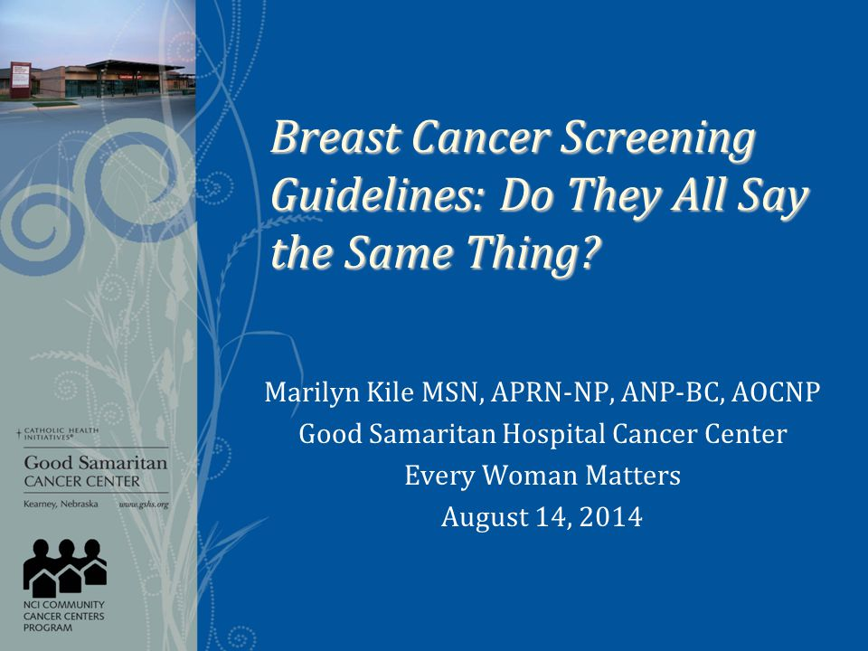 Breast Cancer Screening Guidelines: Do They All Say the Same Thing? Marilyn Kile MSN, APRN-NP, ANP-BC, AOCNP Good Samaritan Hospital Cancer Center Eve