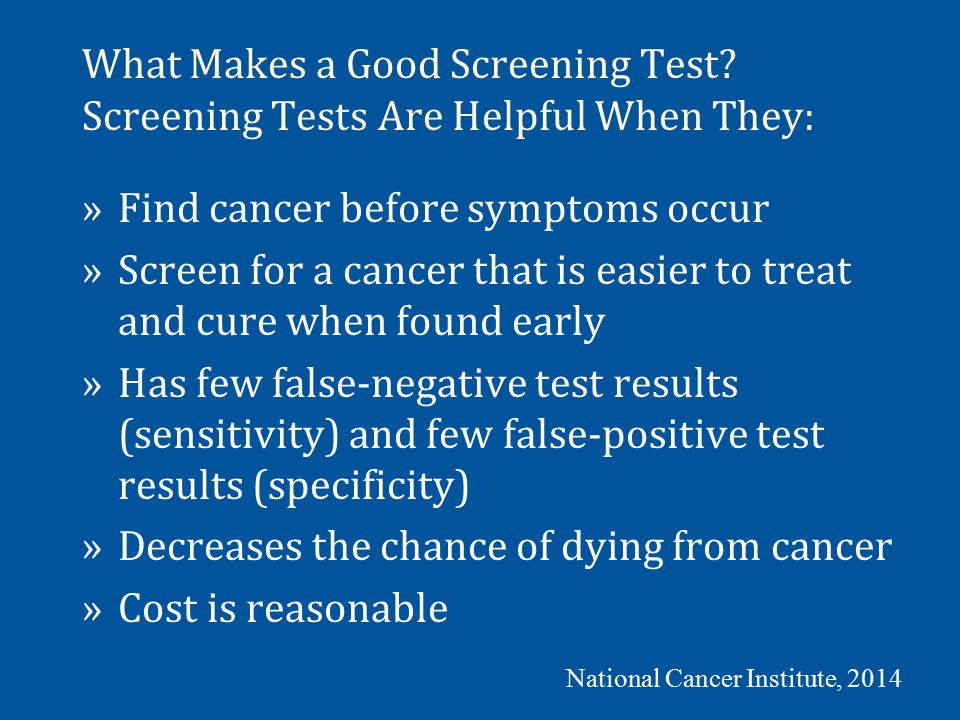 What Makes a Good Screening Test? Screening Tests Are Helpful When They: »Find cancer before symptoms occur »Screen for a cancer that is easier to tre