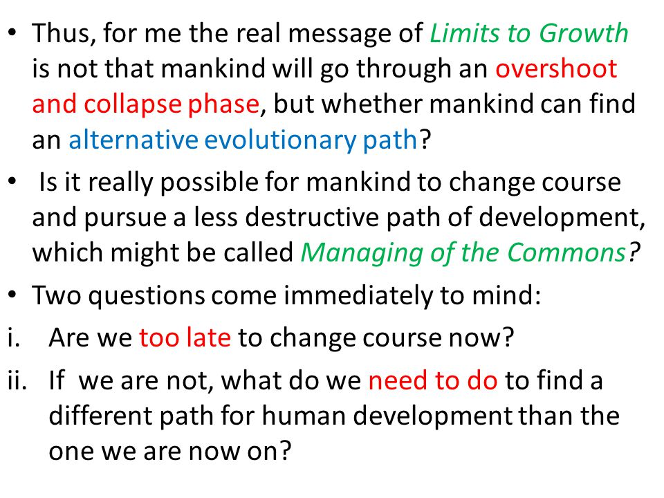 Thus, for me the real message of Limits to Growth is not that mankind will go through an overshoot and collapse phase, but whether mankind can find an alternative evolutionary path.