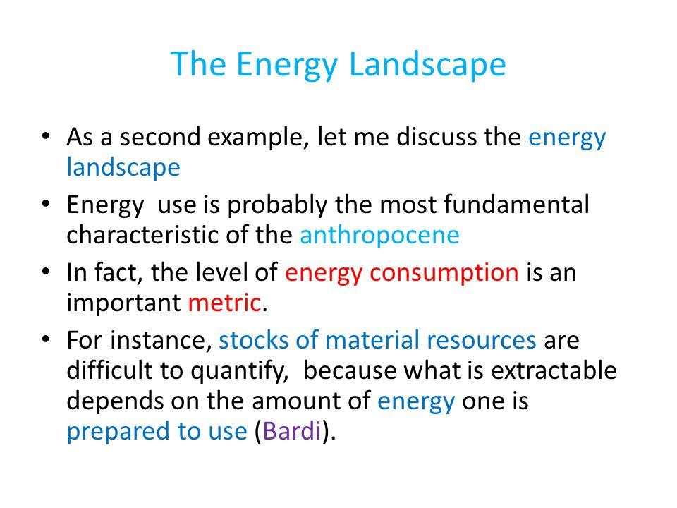 The Energy Landscape As a second example, let me discuss the energy landscape Energy use is probably the most fundamental characteristic of the anthropocene In fact, the level of energy consumption is an important metric.