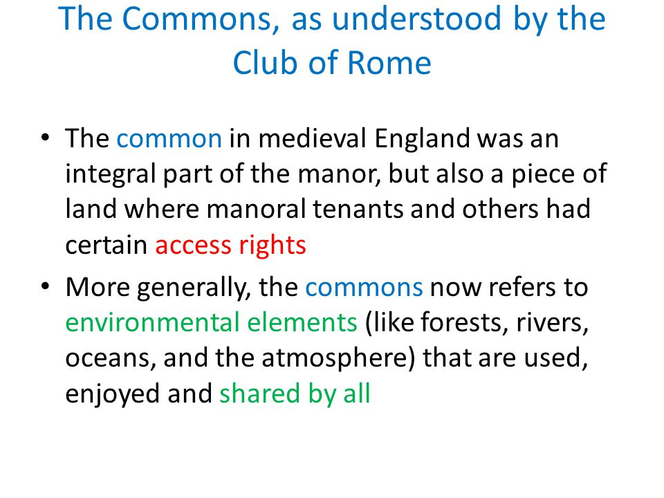 The Commons, as understood by the Club of Rome The common in medieval England was an integral part of the manor, but also a piece of land where manoral tenants and others had certain access rights More generally, the commons now refers to environmental elements (like forests, rivers, oceans, and the atmosphere) that are used, enjoyed and shared by all