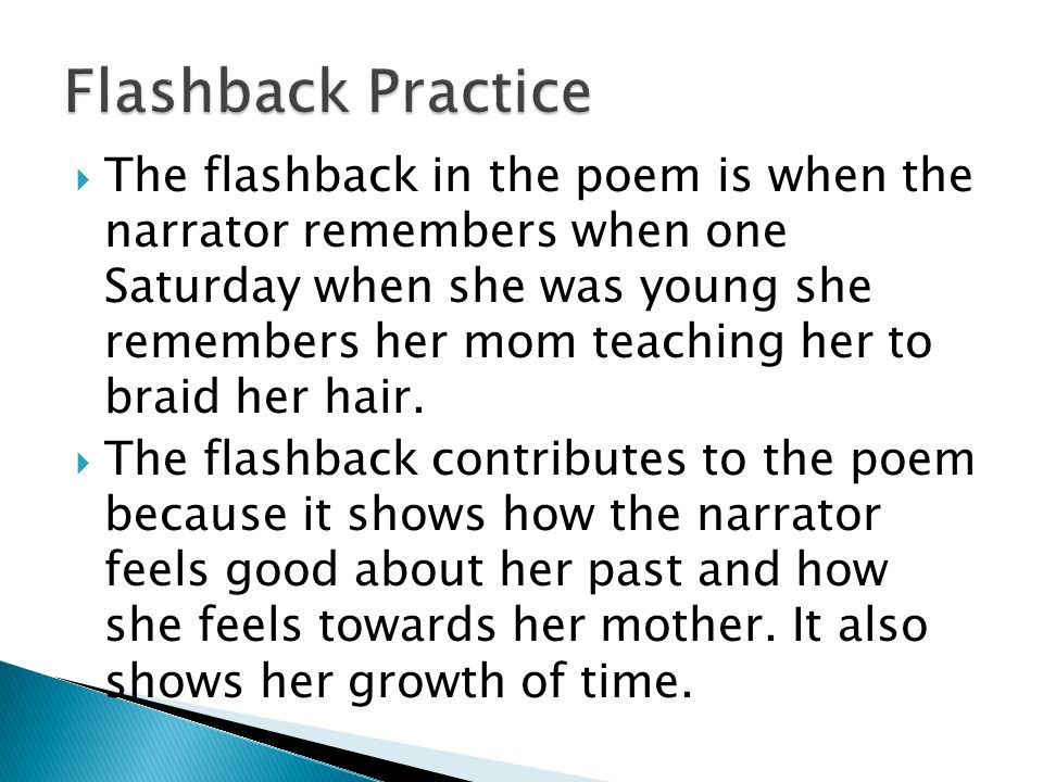  The flashback in the poem is when the narrator remembers when one Saturday when she was young she remembers her mom teaching her to braid her hair.