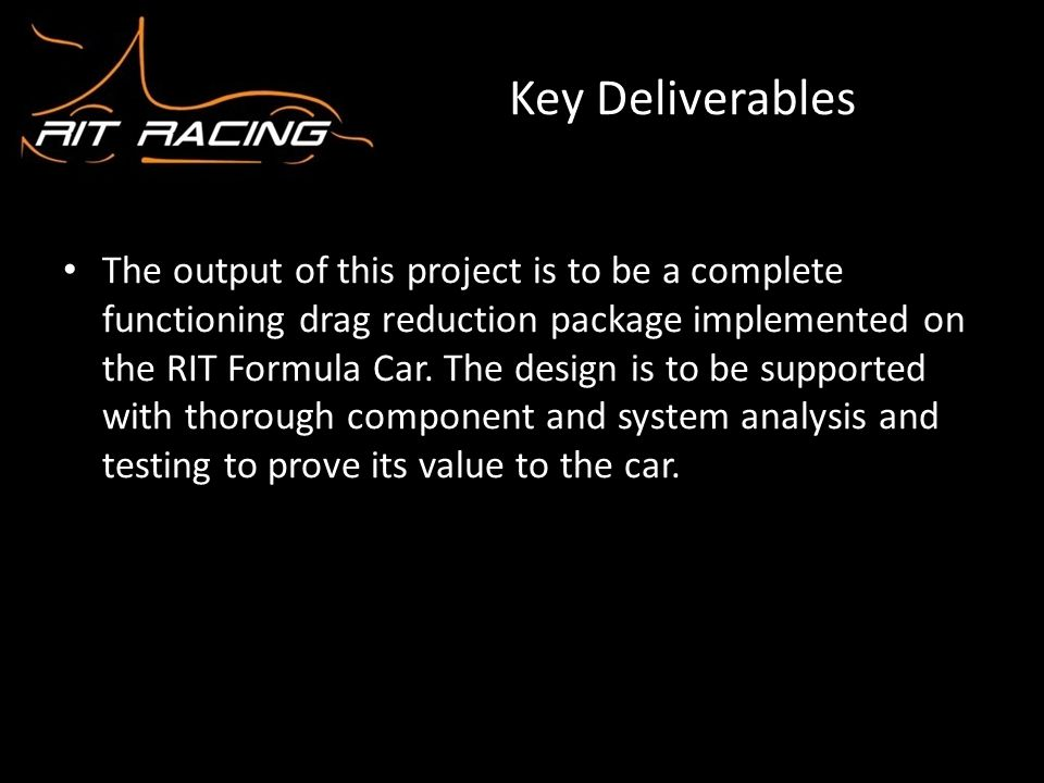 Key Deliverables The output of this project is to be a complete functioning drag reduction package implemented on the RIT Formula Car. The design is t