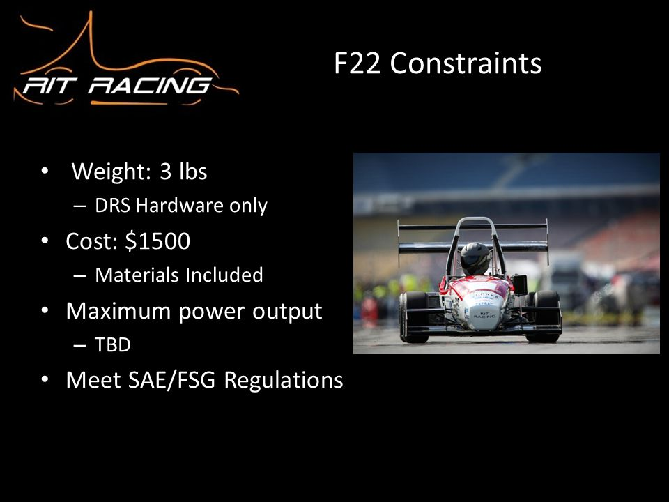 F22 Constraints Weight: 3 lbs – DRS Hardware only Cost: $1500 – Materials Included Maximum power output – TBD Meet SAE/FSG Regulations
