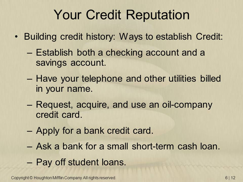 Copyright © Houghton Mifflin Company. All rights reserved.6 | 12 Your Credit Reputation Building credit history: Ways to establish Credit: –Establish