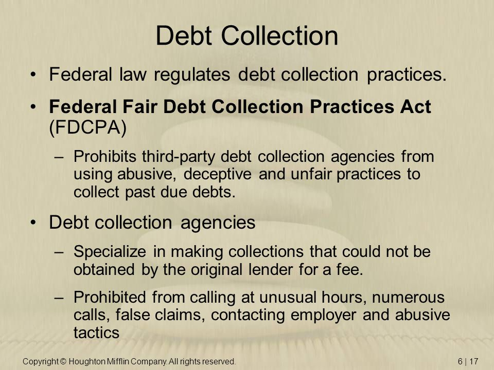 Copyright © Houghton Mifflin Company. All rights reserved.6 | 17 Debt Collection Federal law regulates debt collection practices. Federal Fair Debt Co