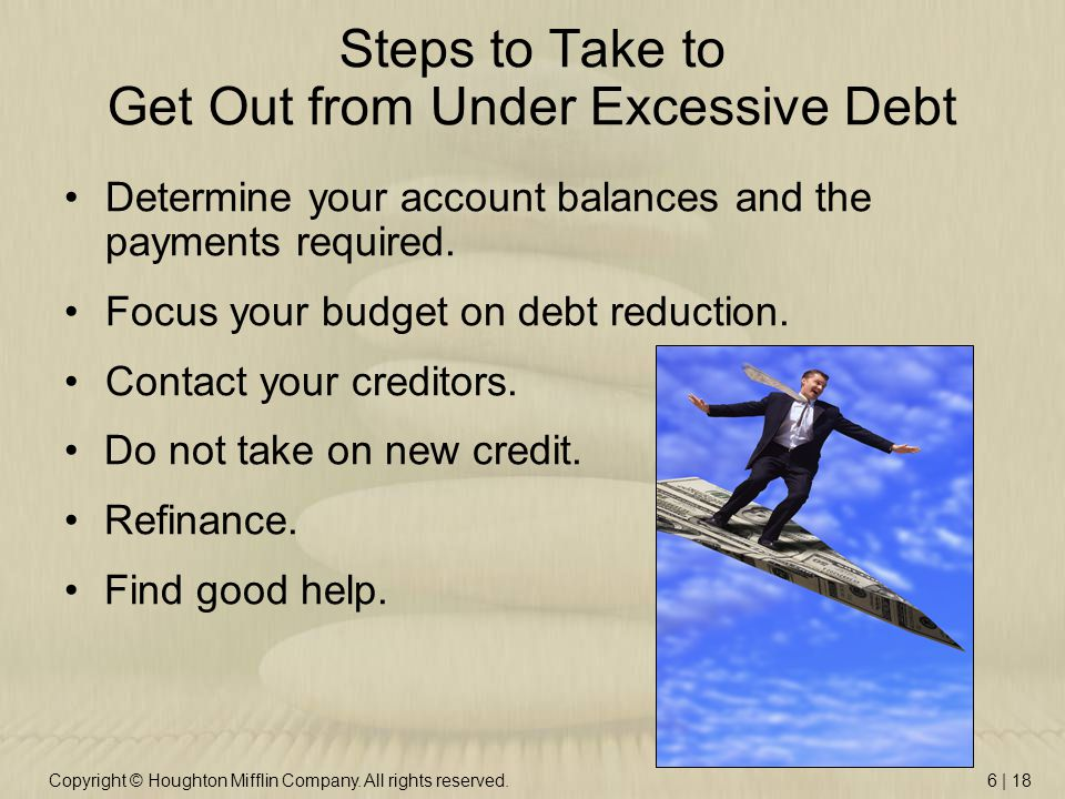 Copyright © Houghton Mifflin Company. All rights reserved.6 | 18 Steps to Take to Get Out from Under Excessive Debt Determine your account balances an