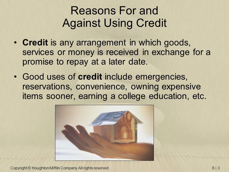 Copyright © Houghton Mifflin Company. All rights reserved.6 | 3 Reasons For and Against Using Credit Credit is any arrangement in which goods, service