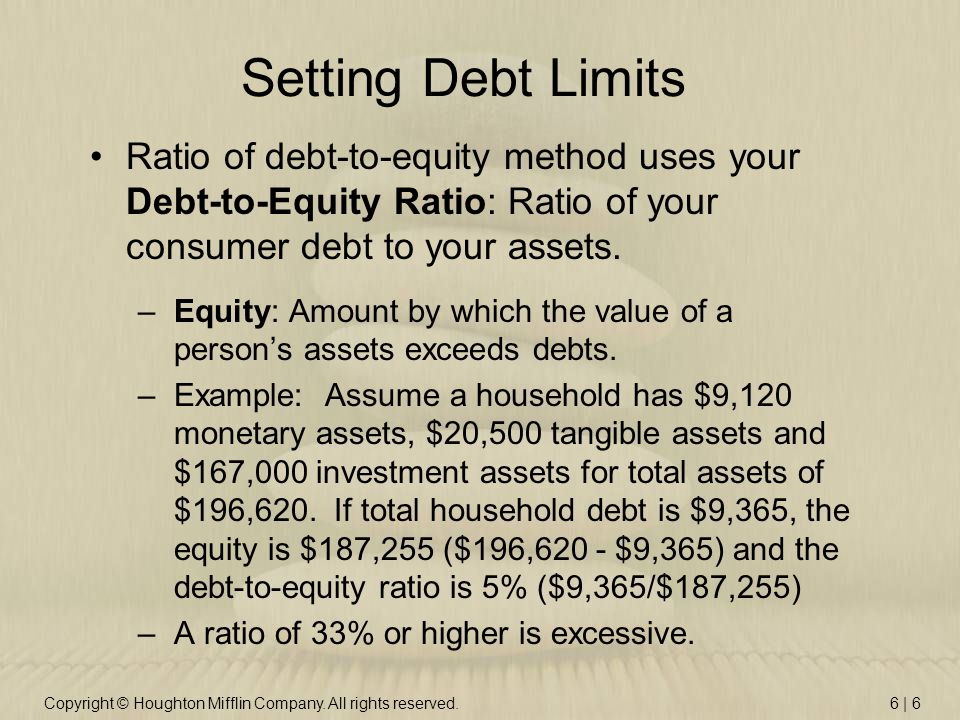 Copyright © Houghton Mifflin Company. All rights reserved.6 | 6 Setting Debt Limits Ratio of debt-to-equity method uses your Debt-to-Equity Ratio: Rat