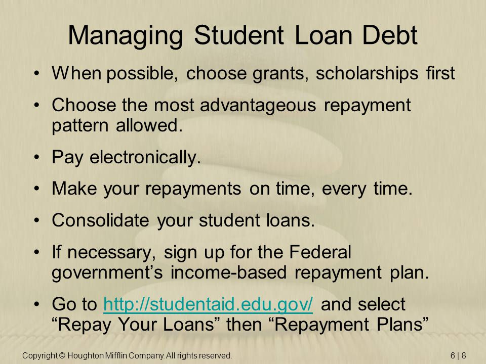 Copyright © Houghton Mifflin Company. All rights reserved.6 | 8 Managing Student Loan Debt When possible, choose grants, scholarships first Choose the