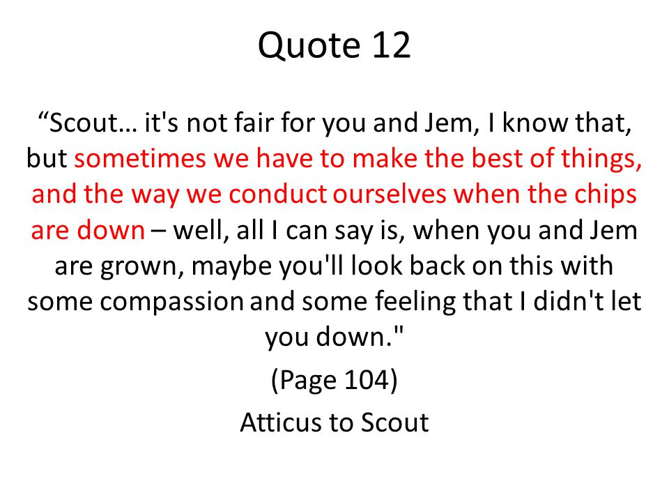 Quote 12 Scout… it s not fair for you and Jem, I know that, but sometimes we have to make the best of things, and the way we conduct ourselves when the chips are down – well, all I can say is, when you and Jem are grown, maybe you ll look back on this with some compassion and some feeling that I didn t let you down. (Page 104) Atticus to Scout