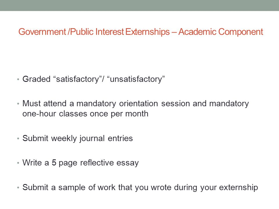 Government /Public Interest Externships – Academic Component Graded satisfactory / unsatisfactory Must attend a mandatory orientation session and mandatory one-hour classes once per month Submit weekly journal entries Write a 5 page reflective essay Submit a sample of work that you wrote during your externship