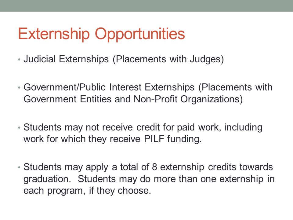 Externship Opportunities Judicial Externships (Placements with Judges) Government/Public Interest Externships (Placements with Government Entities and Non-Profit Organizations) Students may not receive credit for paid work, including work for which they receive PILF funding.