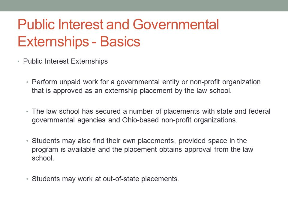 Public Interest and Governmental Externships - Basics Public Interest Externships Perform unpaid work for a governmental entity or non-profit organization that is approved as an externship placement by the law school.