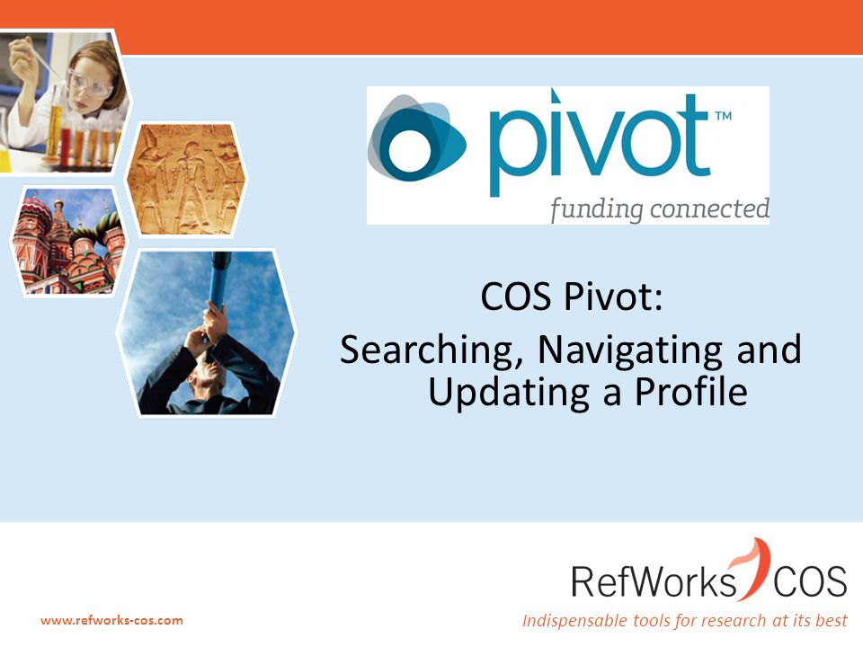 Indispensable tools for research at its best www.refworks-cos.com COS Pivot: Searching, Navigating and Updating a Profile