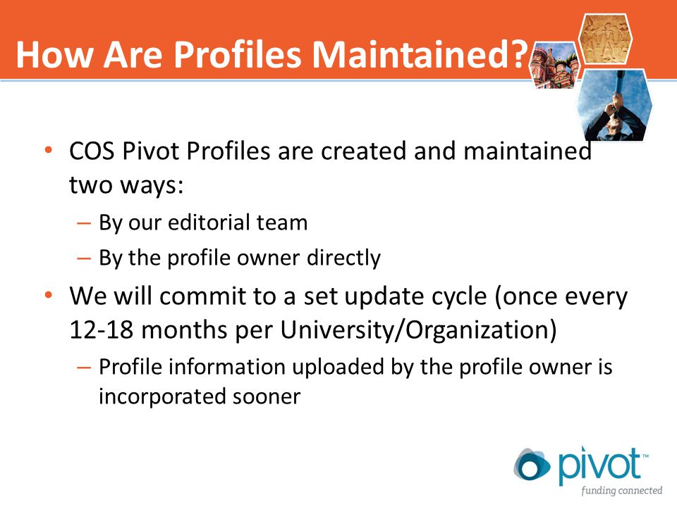 COS Pivot Profiles are created and maintained two ways: – By our editorial team – By the profile owner directly We will commit to a set update cycle (once every 12-18 months per University/Organization) – Profile information uploaded by the profile owner is incorporated sooner How Are Profiles Maintained