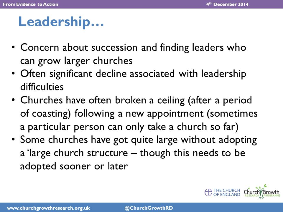 www.churchgrowthresearch.org.uk @ChurchGrowthRD From Evidence to Action 4 th December 2014 Leadership… Concern about succession and finding leaders who can grow larger churches Often significant decline associated with leadership difficulties Churches have often broken a ceiling (after a period of coasting) following a new appointment (sometimes a particular person can only take a church so far) Some churches have got quite large without adopting a 'large church structure – though this needs to be adopted sooner or later