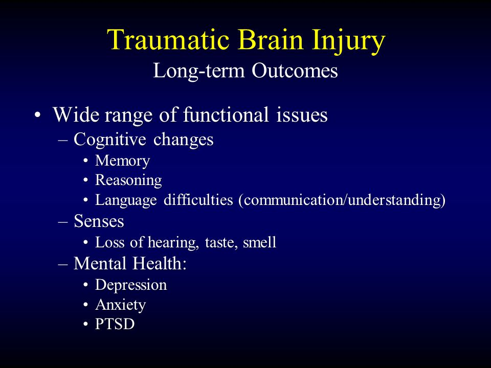 Traumatic Brain Injury Long-term Outcomes Wide range of functional issuesWide range of functional issues –Cognitive changes MemoryMemory ReasoningReasoning Language difficulties (communication/understanding)Language difficulties (communication/understanding) –Senses Loss of hearing, taste, smellLoss of hearing, taste, smell –Mental Health: DepressionDepression AnxietyAnxiety PTSDPTSD
