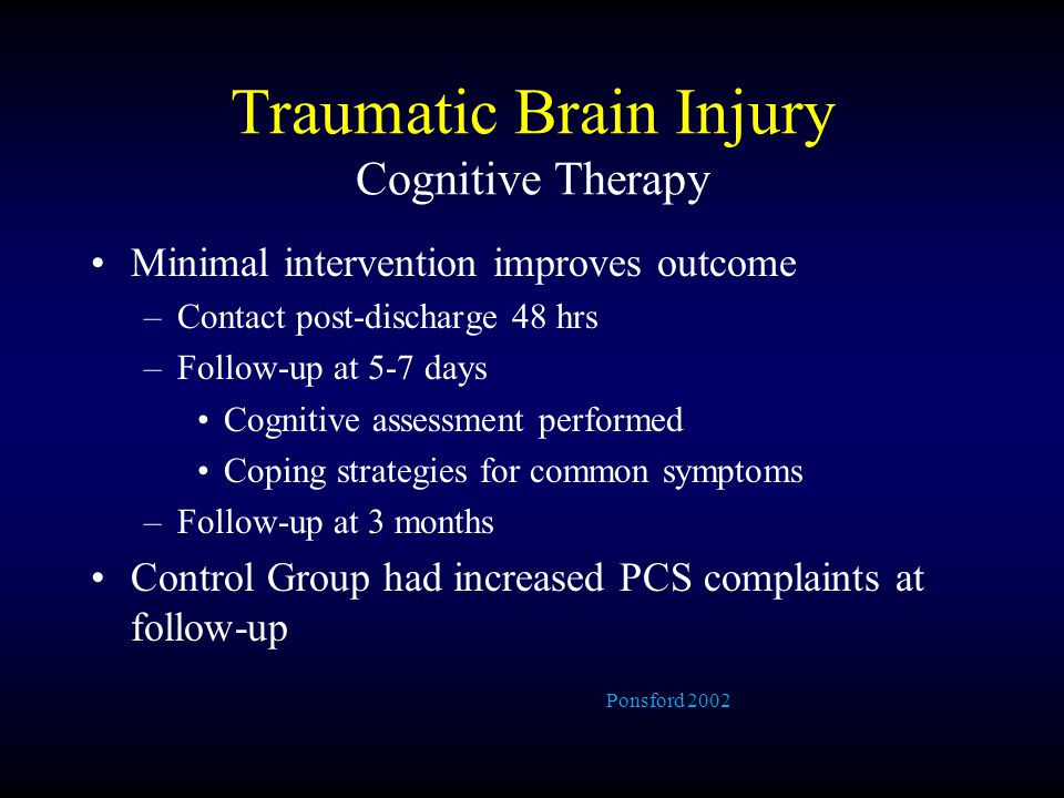 Traumatic Brain Injury Cognitive Therapy Minimal intervention improves outcome –Contact post-discharge 48 hrs –Follow-up at 5-7 days Cognitive assessment performed Coping strategies for common symptoms –Follow-up at 3 months Control Group had increased PCS complaints at follow-up Ponsford 2002
