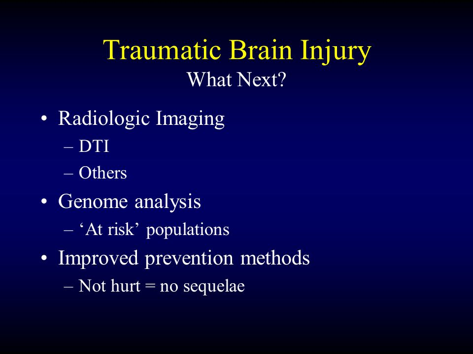 Traumatic Brain Injury What Next? Radiologic Imaging –DTI –Others Genome analysis –'At risk' populations Improved prevention methods –Not hurt = no se