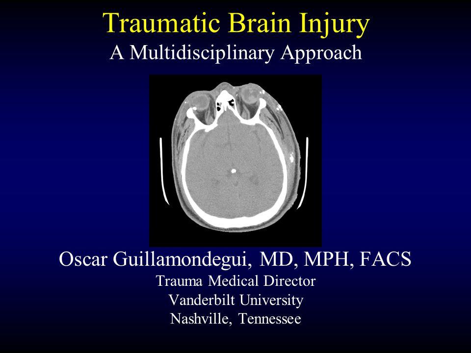Traumatic Brain Injury A Multidisciplinary Approach Oscar Guillamondegui, MD, MPH, FACS Trauma Medical Director Vanderbilt University Nashville, Tenne