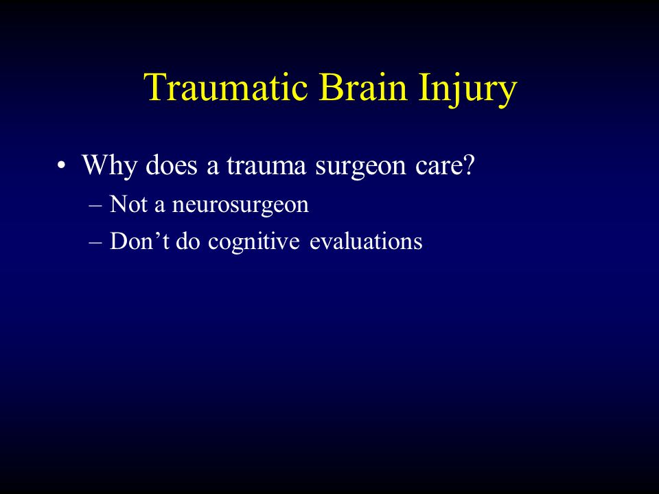 Traumatic Brain Injury Why does a trauma surgeon care? –Not a neurosurgeon –Don't do cognitive evaluations