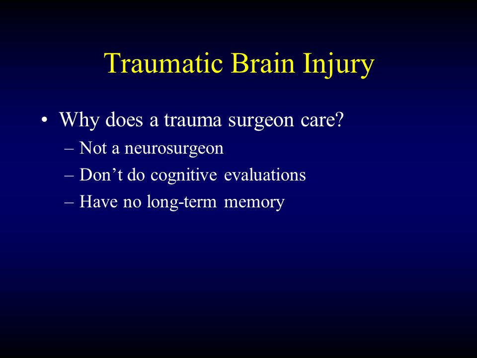Traumatic Brain Injury Why does a trauma surgeon care? –Not a neurosurgeon –Don't do cognitive evaluations –Have no long-term memory