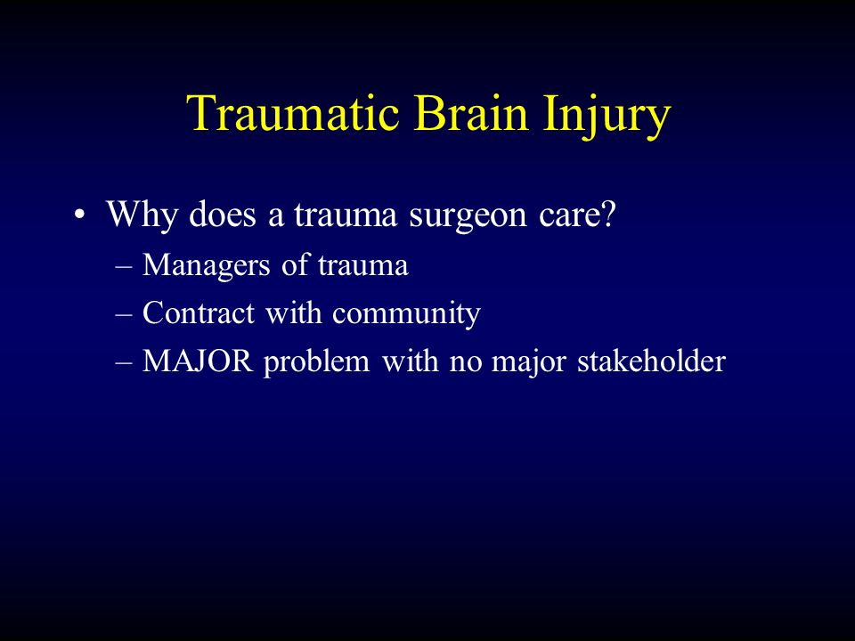 Traumatic Brain Injury Why does a trauma surgeon care? –Managers of trauma –Contract with community –MAJOR problem with no major stakeholder
