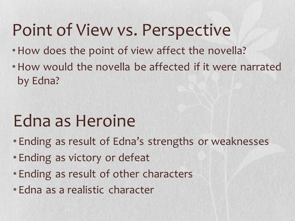 Point of View vs. Perspective How does the point of view affect the novella? How would the novella be affected if it were narrated by Edna? Edna as He