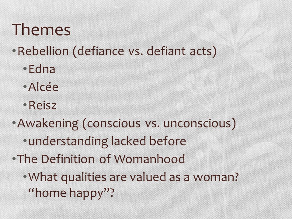 Themes Rebellion (defiance vs. defiant acts) Edna Alcée Reisz Awakening (conscious vs. unconscious) understanding lacked before The Definition of Woma