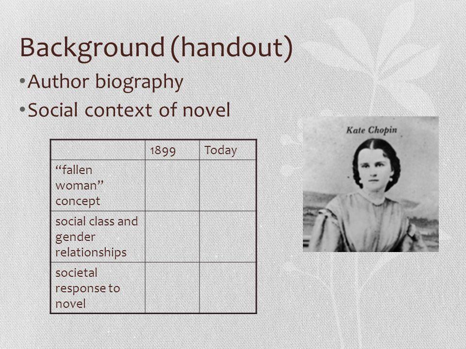 "Background (handout) Author biography Social context of novel 1899Today ""fallen woman"" concept social class and gender relationships societal response"