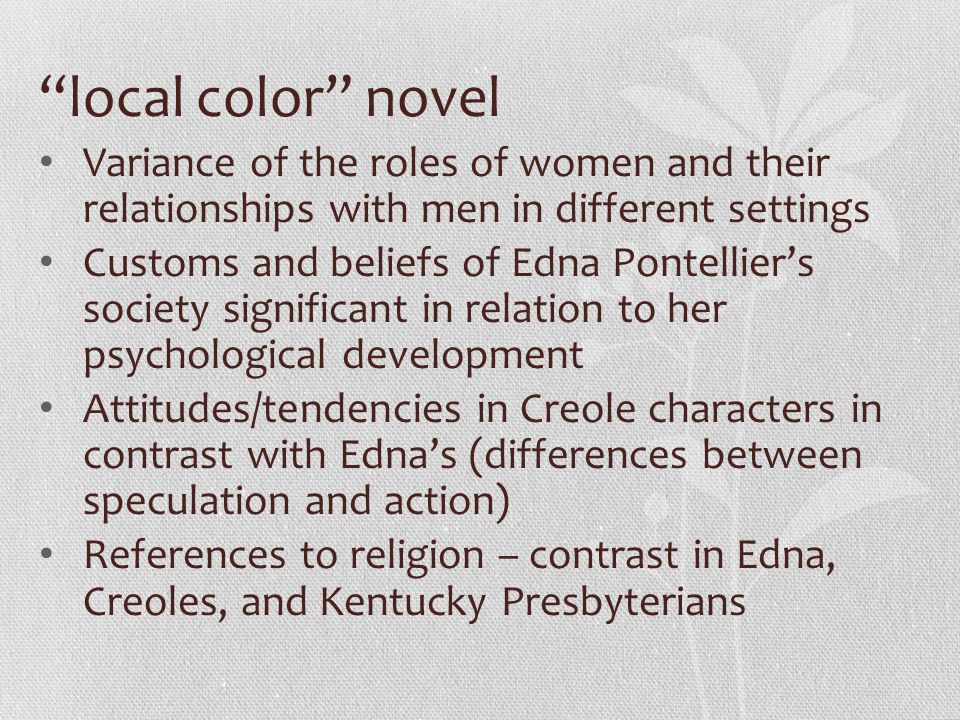 """""""local color"""" novel Variance of the roles of women and their relationships with men in different settings Customs and beliefs of Edna Pontellier's soc"""