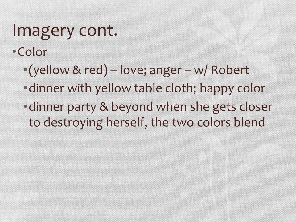 Imagery cont. Color (yellow & red) – love; anger – w/ Robert dinner with yellow table cloth; happy color dinner party & beyond when she gets closer to