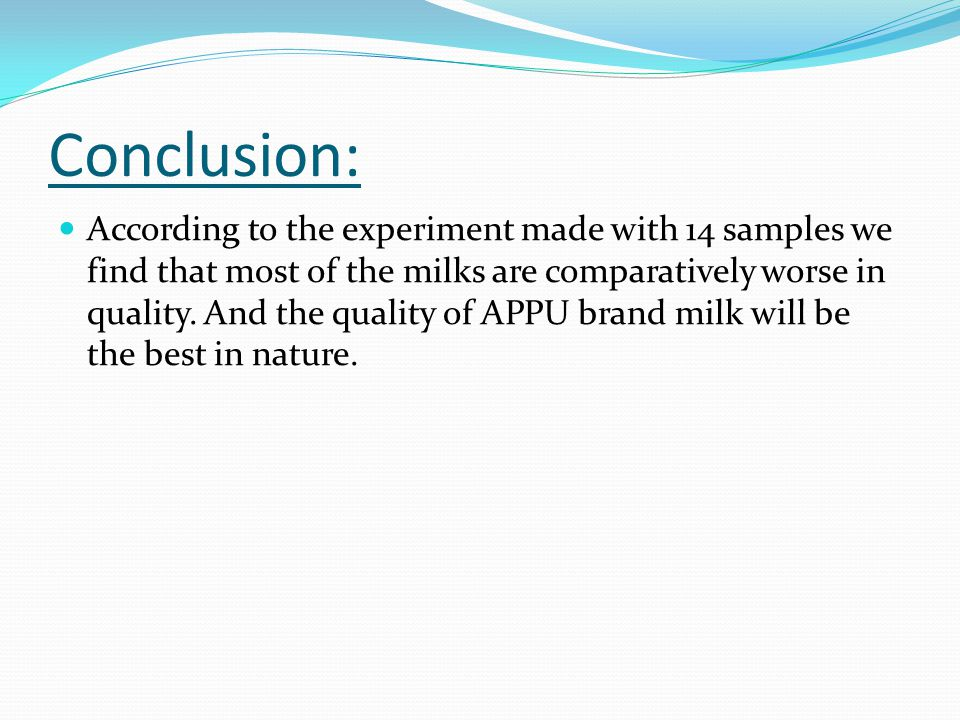 Conclusion: According to the experiment made with 14 samples we find that most of the milks are comparatively worse in quality.