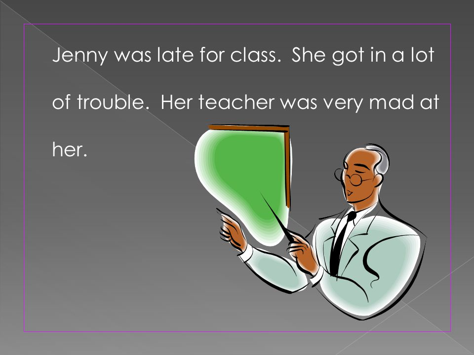 Jenny was late for class. She got in a lot of trouble. Her teacher was very mad at her.