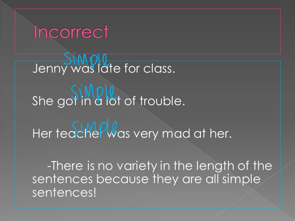 Jenny was late for class. She got in a lot of trouble. Her teacher was very mad at her. -There is no variety in the length of the sentences because th