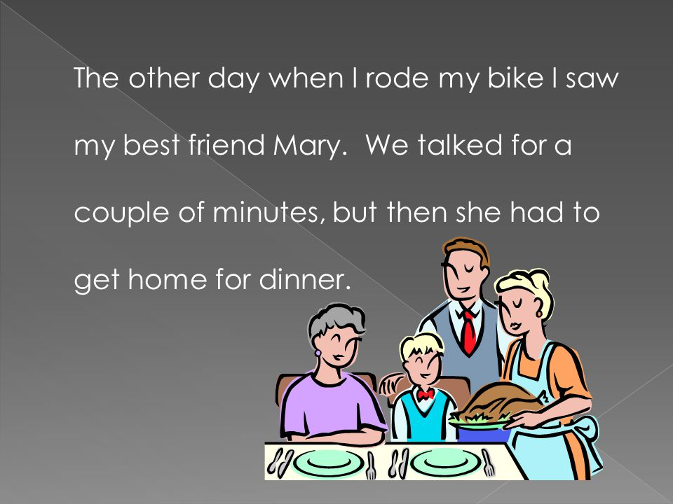 The other day when I rode my bike I saw my best friend Mary. We talked for a couple of minutes, but then she had to get home for dinner.