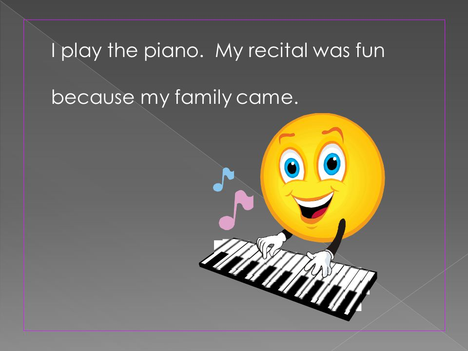I play the piano. My recital was fun because my family came.