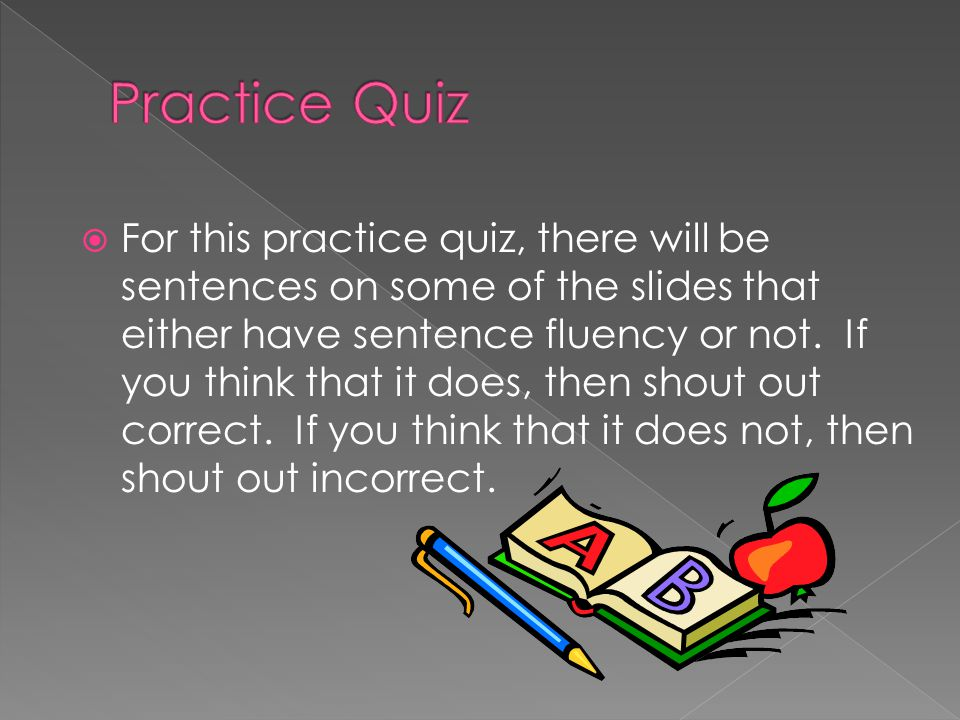  For this practice quiz, there will be sentences on some of the slides that either have sentence fluency or not. If you think that it does, then shou