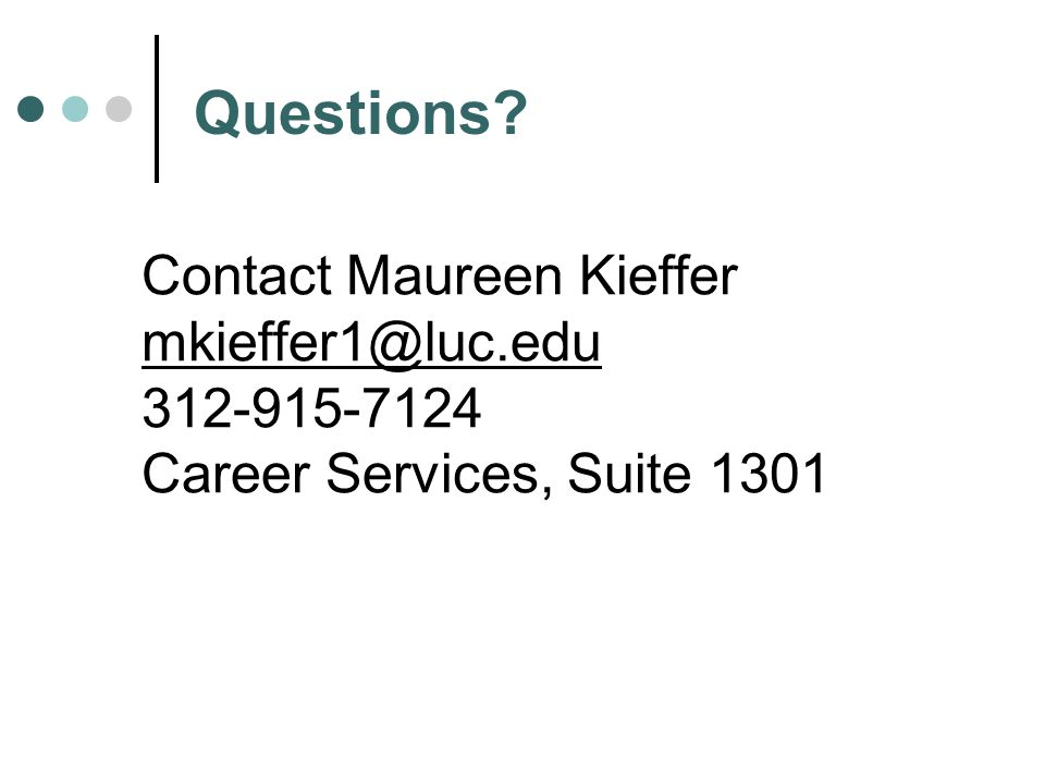Contact Maureen Kieffer mkieffer1@luc.edu 312-915-7124 Career Services, Suite 1301 Questions