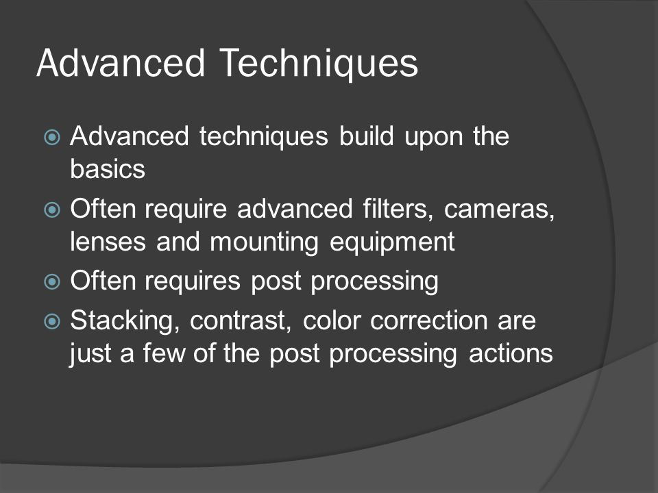 Advanced Techniques  Advanced techniques build upon the basics  Often require advanced filters, cameras, lenses and mounting equipment  Often requires post processing  Stacking, contrast, color correction are just a few of the post processing actions