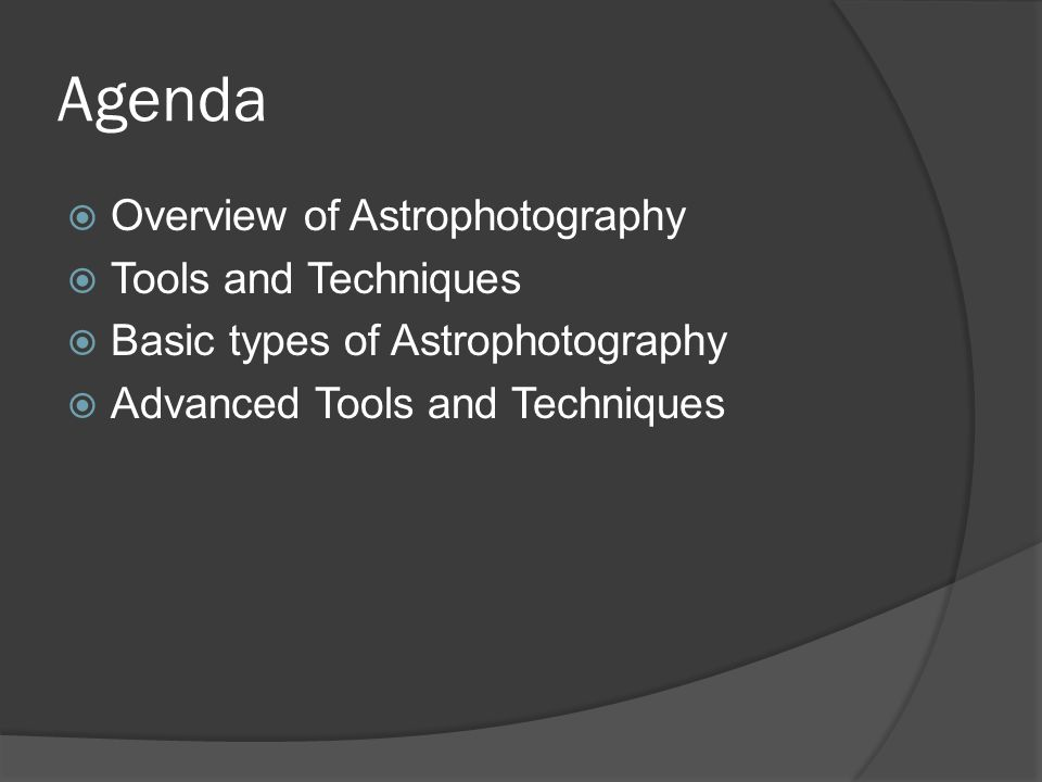 Agenda  Overview of Astrophotography  Tools and Techniques  Basic types of Astrophotography  Advanced Tools and Techniques