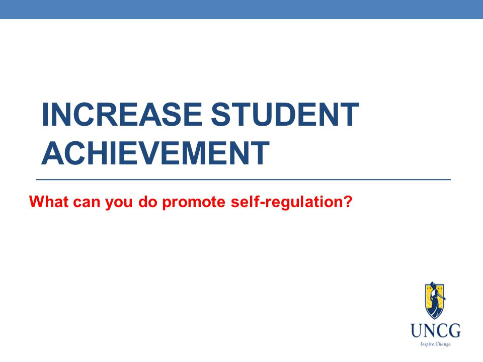 INCREASE STUDENT ACHIEVEMENT What can you do promote self-regulation