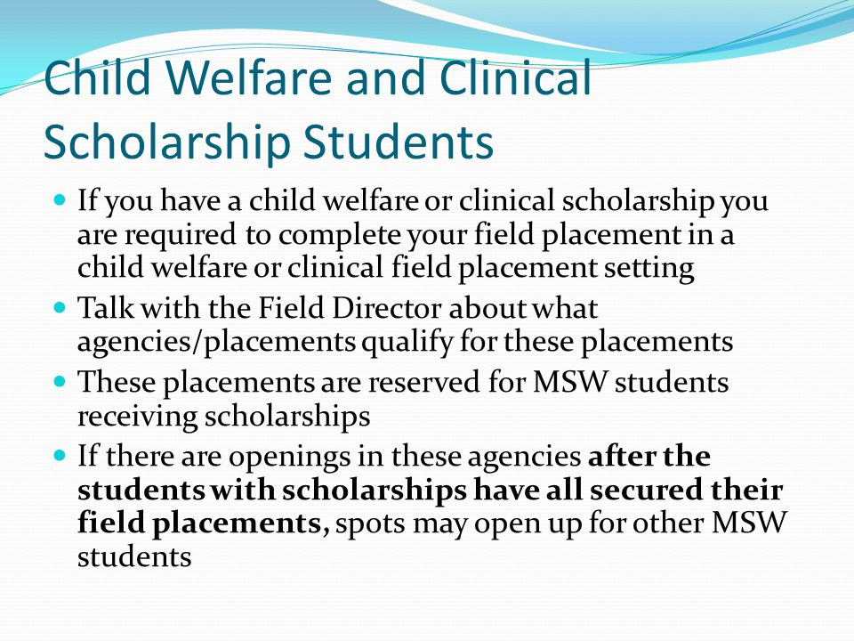 Child Welfare and Clinical Scholarship Students If you have a child welfare or clinical scholarship you are required to complete your field placement in a child welfare or clinical field placement setting Talk with the Field Director about what agencies/placements qualify for these placements These placements are reserved for MSW students receiving scholarships If there are openings in these agencies after the students with scholarships have all secured their field placements, spots may open up for other MSW students