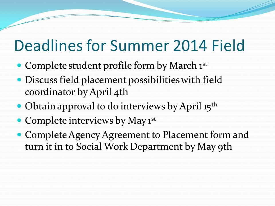 Deadlines for Summer 2014 Field Complete student profile form by March 1 st Discuss field placement possibilities with field coordinator by April 4th Obtain approval to do interviews by April 15 th Complete interviews by May 1 st Complete Agency Agreement to Placement form and turn it in to Social Work Department by May 9th
